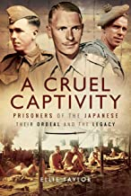 A Cruel Captivity: Prisoners of the Japanese – Their Ordeal and The Legacy