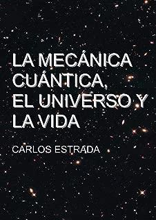 La Mecánica Cuántica, el Universo y la Vida: Un relato breve y sencillo sobre el conocimiento actual de la ciencia (Spanish Edition)