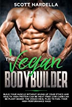 The Vegan Bodybuilder: Build Your Muscle Without Giving Up Your Ethics and Health. High-Protein Can Be Meat-Free! Low-Carb...