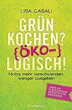 Grün kochen? (Öko)Logisch!: Nichts mehr verschwenden, weniger ausgeben - Über 120 fleischfreie Rezepte für Genießer (German Edition)