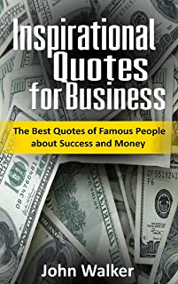 Inspirational Quotes for Business: The Best Quotes of Famous People about Success and Money (famous quotes, motivational quotes, business, power, trade, ... (Success, motivation, quotes Book 2)