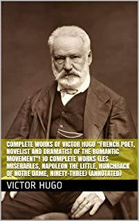 "Complete Works of Victor Hugo ""French Poet, Novelist and Dramatist of the Romantic Movement""! 10 Complete Works (Les Miserables, Napoleon the Little, Hunchback ... of Notre Dame, Ninety-Three) (Annotated)"