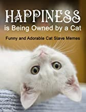 Happiness is being owned by a Cat: Funny and Adorable Cat Slave Memes (Cat Slaves Book 1)