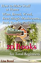 Making Stuff at Home, 20 Books: From How do You Make Wine in Your Kitchen to How do you Make Bath Bombs to Best Way to Grow Magic Mushrooms to Making Bread from Scratch and More