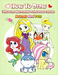 How To Draw ( Unicorns Mermaids Princesses Fairies Animals and Pets ): Easy Techniques and Step-by-Step Drawings for Kids
