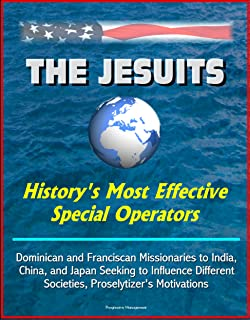 The Jesuits: History's Most Effective Special Operators - Dominican and Franciscan Missionaries to India, China, and Japan Seeking to Influence Different Societies, Proselytizer's Motivations