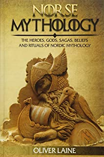 Norse Mythology: The Heroes, Gods, Sagas, Beliefs, and Rituals Of Nordic Mythology