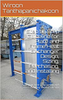 Step by Step Guideline for Plate and Frame Heat Exchanger Design, Sizing, Purchasing, and Installing: Save your time in designing and cross-checking vendor's design (English Edition)