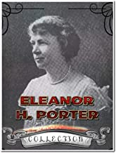 Eleanor H. Porter Collection (Annotated): 14 Complete Works Including Pollyanna, Pollyanna Grows Up, Miss Billy, Just David, Mary Marie, Miss Billy Married, And More