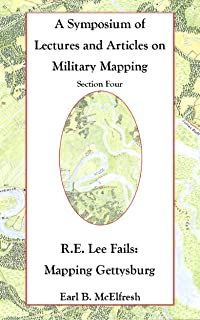 Robert E. Lee Fails:  Mapping Gettysburg (A Symposium of Lectures and Articles on Military Mapping Book 4)