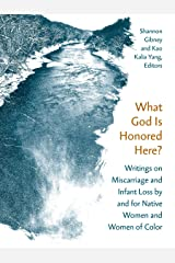 What God Is Honored Here?: Writings on Miscarriage and Infant Loss by and for Native Women and Women of Color Kindle Edition