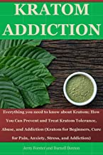 KRATOM ADDICTION: Everything you need to know about kratom; How You Can Prevent and Treat Kratom Tolerance, Abuse, and Addiction (Kratom for Beginners, Cure for Pain, Anxiety, Stress, and Addiction)