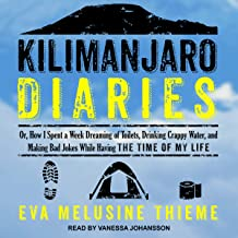 Kilimanjaro Diaries: Or, How I Spent a Week Dreaming of Toilets, Drinking Crappy Water, and Making Bad Jokes While Having the Time of My Life