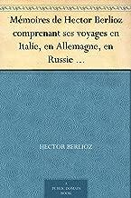 Mémoires de Hector Berlioz comprenant ses voyages en Italie, en Allemagne, en Russie et en Angleterre, 1803-1865 (French Edition)