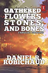 Gathered Flowers, Stones, and Bones: Fabulist Fictions Kindle Edition