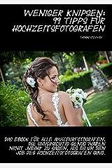"""Weniger knipsen: 99 Tipps für Hochzeitsfotografen: Das eBook für alle Amateurfotografen, die unvorsichtig genug waren nicht """"Nein!"""" zu sagen, als es um den Job des Hochzeitsfotografen ging. Kindle Ausgabe"""