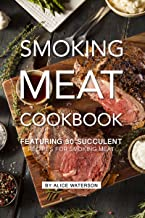 Smoking Meat Cookbook: Featuring 30 Succulent Recipes for Smoking Meat