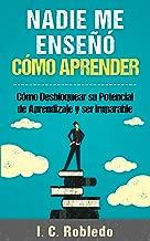 Nadie Me Enseñó Cómo Aprender: Cómo Desbloquear su Potencial de Aprendizaje y Ser Imparable (Spanish Edition)