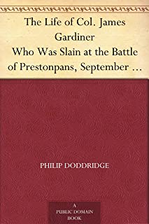 The Life of Col. James Gardiner Who Was Slain at the Battle of Prestonpans, September 21, 1745