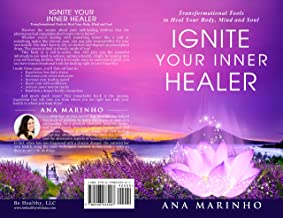 Ignite Your Inner Healer: Transformational Tools  to Heal Your Body,  Mind and Soul