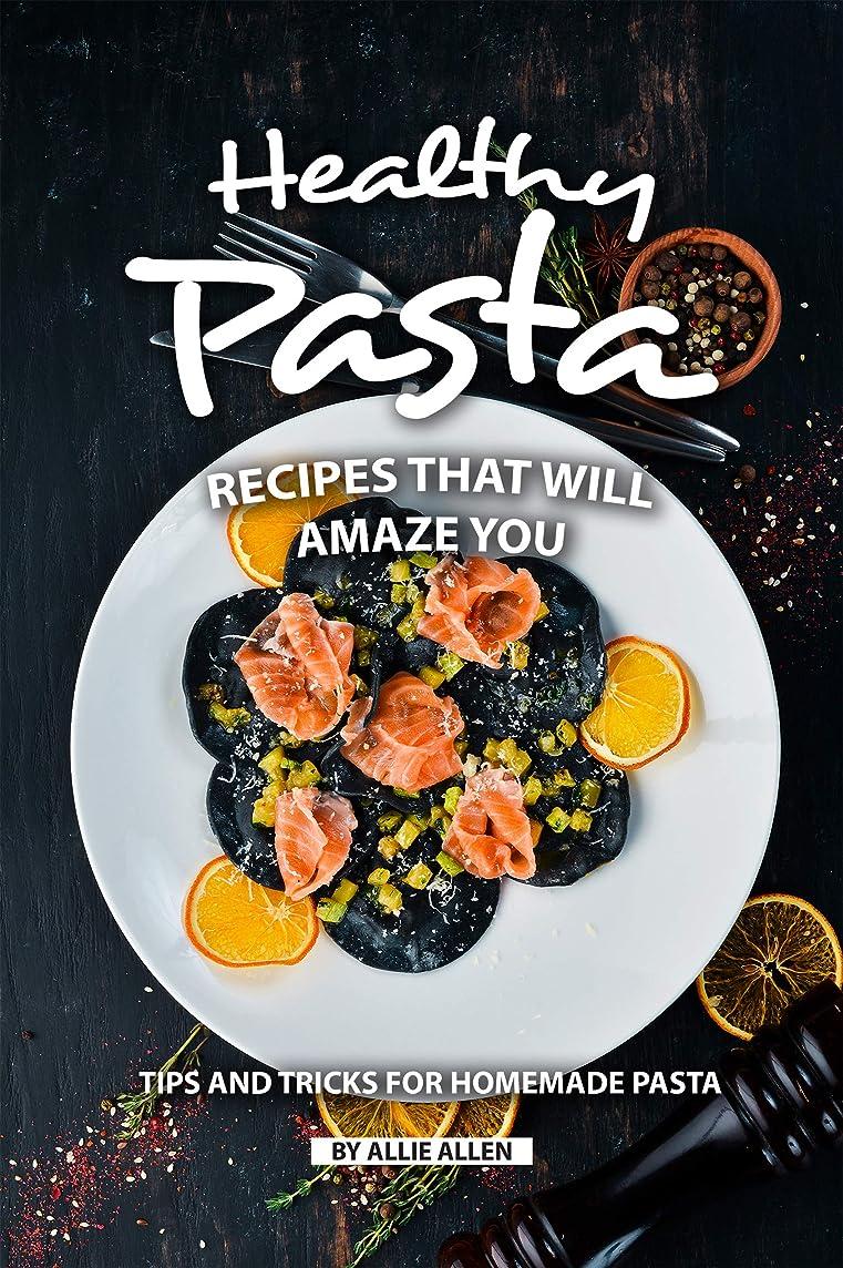 お母さんマーキング滑りやすいHealthy Pasta Recipes that will Amaze You: Tips and Tricks for Homemade Pasta (English Edition)