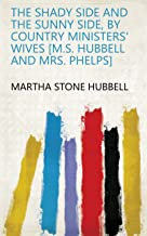 The shady side and The sunny side, by country ministers' wives [M.S. Hubbell and mrs. Phelps]