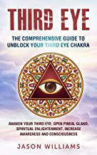 Third Eye: The Comprehensive Guide to Unblock Your Third Eye Chakra: Awaken Your Third Eye, Open Pineal Gland, Spiritual Enlightenment, Increase Awareness and Consciousness (English Edition)