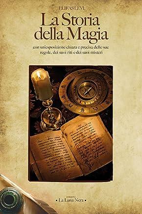 La Storia della Magia: con unesposizione chiara e precisa delle sue regole, dei suoi riti e dei suoi misteri (La Luna Nera)