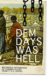 Dem Days Was Hell - Recorded Testimonies of Former Slaves from 17 U.S. States: True Life Stories from Hundreds of African ...
