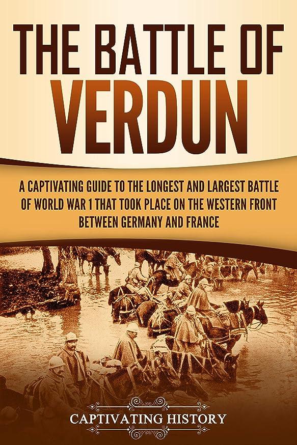 例上級としてThe Battle of Verdun: A Captivating Guide to the Longest and Largest Battle of World War 1 That Took Place on the Western Front Between Germany and France (English Edition)