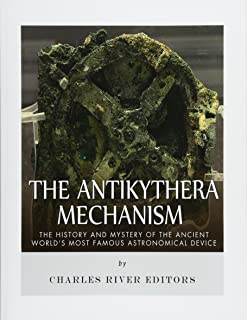 The Antikythera Mechanism: The History and Mystery of the Ancient World's Most Famous Astronomical Device