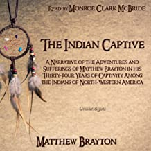 The Indian Captive: A Narrative of the Adventures and Sufferings of Matthew Brayton in his Thirty-Four Years of Captivity Among the Indians of North-Western America