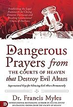 Dangerous Prayers from the Courts of Heaven that Destroy Evil Altars: Establishing the Legal Framework for Closing Demonic...