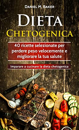 Dieta Chetogenica: 40 ricette selezionate per perdere peso velocemente e migliorare la tua salute. Imparare a cucinare la dieta chetogenica