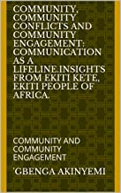 COMMUNITY, COMMUNITY CONFLICTS AND COMMUNITY ENGAGEMENT: COMMUNICATION AS A LIFELINE.INSIGHTS FROM EKITI KETE, EKITI PEOPLE OF AFRICA.: COMMUNITY AND COMMUNITY ENGAGEMENT