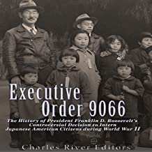 Executive Order 9066: The History of President Franklin D. Roosevelt's Controversial Decision to Intern Japanese American ...