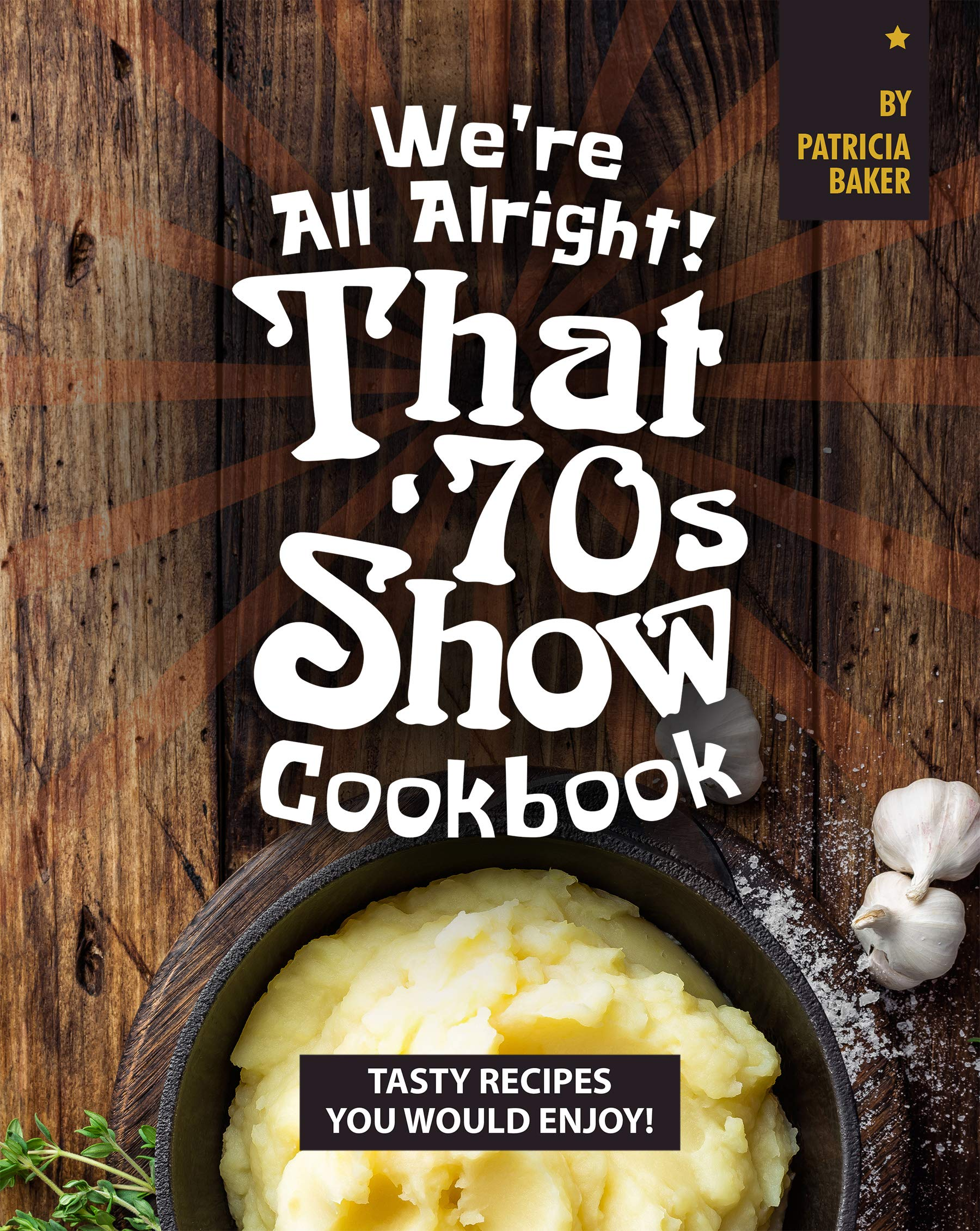 Image OfWe're All Alright! That's 70s Show Cookbook: Tasty Recipes You Would Enjoy!