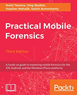 Practical Mobile Forensics,: A hands-on guide to mastering mobile forensics for the iOS, Android, and the Windows Phone platforms, 3rd Edition