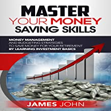 Master Your Money Saving Skills: Money Management and Budgeting Strategies to Save Money for Your Retirement by Learning Investment Basics