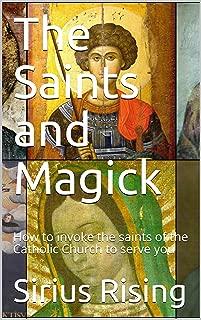 The Saints and Magick: How to invoke the saints of the Catholic Church to serve you