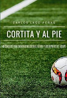 Cortita y al pie: 40 consejos para entrenar mejor en el fútbol y los deportes de equipo (Spanish Edition)