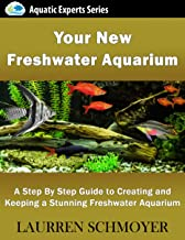 Your New Freshwater Aquarium: A Step By Step Guide to Creating and Keeping a Stunning..