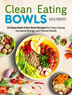 Clean Eating Bowls: 50 Superfood Paleo Bowl Recipes for Clean Eating, Increased Energy, and Vibrant Health
