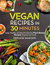 Vegan Recipes in 30 Minutes: Easy, Healthy and Mouthwatering Plant-Based Recipes Anyone Can Cook