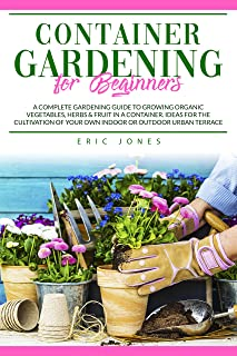 Container Gardening for Beginners: A Complete Gardening Guide to Growing Organic Vegetables, Herbs & Fruit in a Container....