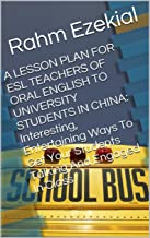 A LESSON PLAN FOR ESL TEACHERS OF ORAL ENGLISH TO UNIVERSITY STUDENTS IN CHINA: Interesting, Entertaining Ways To Get Your Students Talking And Engaged In Class