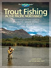 Trout Fishing in the Pacific Northwest: Skills & Strategies for Trout Anglers in Washington, Oregon, Alaska & British Colu...