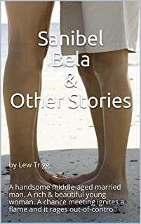 Sanibel Bela & Other Stories: by Lew Trigg A handsome middle-aged married man. A rich & beautiful young woman. A chance meeting ignites a flame and it rages out-of-control!