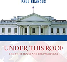 Under This Roof: The White House and the Presidency - 21 Presidents, 21 Rooms, 21 Inside Stories