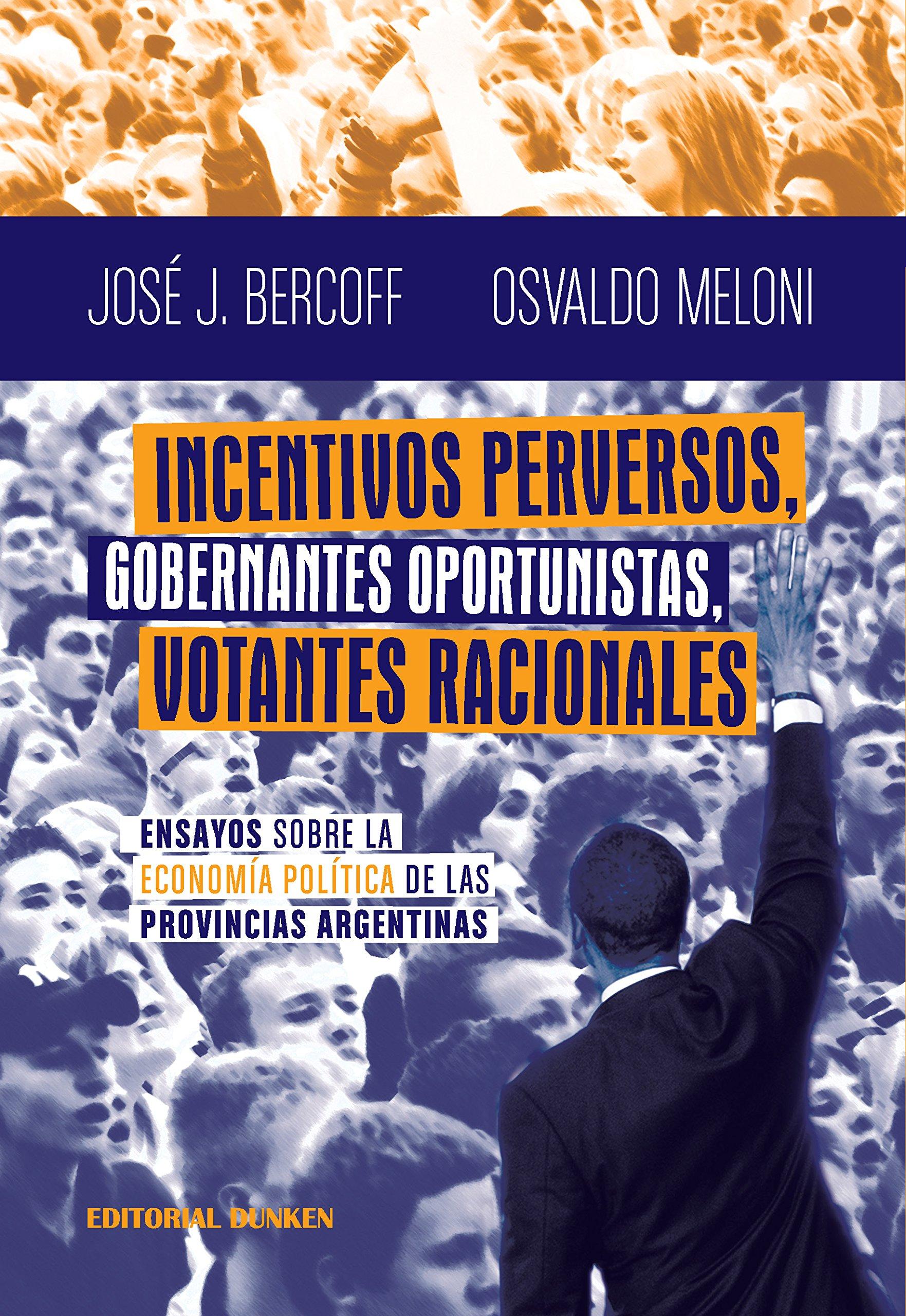Incentivos perversos, gobernantes oportunistas, votantes racionales: Ensayos sobre la Economía Política de las Provincias Argentinas (Spanish Edition)